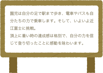 園児は自分の足で駅まで歩き、電車やバスも自分たちの力で乗車します。そして、いよいよ近江富士に挑戦。頂上に着い時の達成感は格別で、自分の力を信じて登り切ったことに感動を味わいます。
